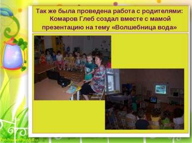 Так же была проведена работа с родителями: Комаров Глеб создал вместе с мамой...