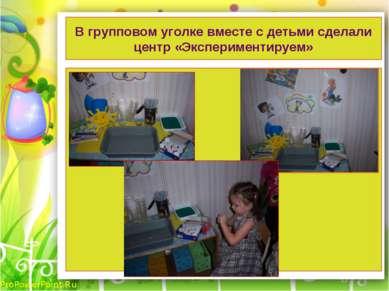 В групповом уголке вместе с детьми сделали центр «Экспериментируем» ProPowerP...
