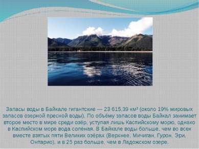 Запасы воды в Байкале гигантские — 23 615,39 км³ (около 19% мировых запасов о...