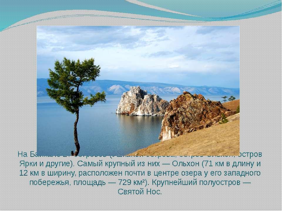 На Байкале 27 островов (Ушканьи острова, остров Ольхон, остров Ярки и другие)...