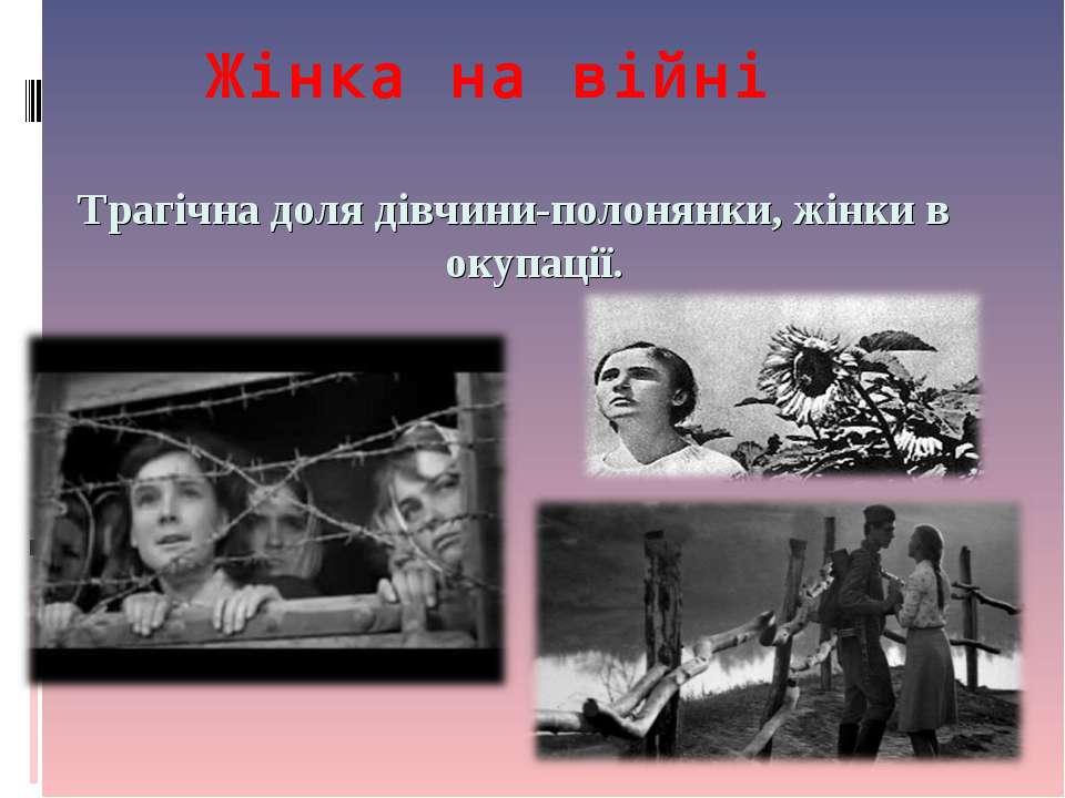 Жінка на війні Трагічна доля дівчини-полонянки, жінки в окупації.