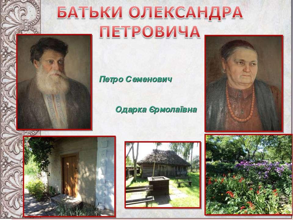 БАТЬКИ ОЛЕКСАНДРА ПЕТРОВИЧА Одарка Єрмолаївна Петро Семенович Одарка Єрмолаївна