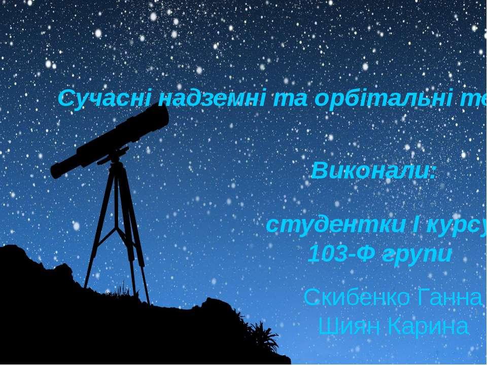 Cучасні надземні та орбітальні телескопи Виконали: студентки І курсу 103-Ф гр...