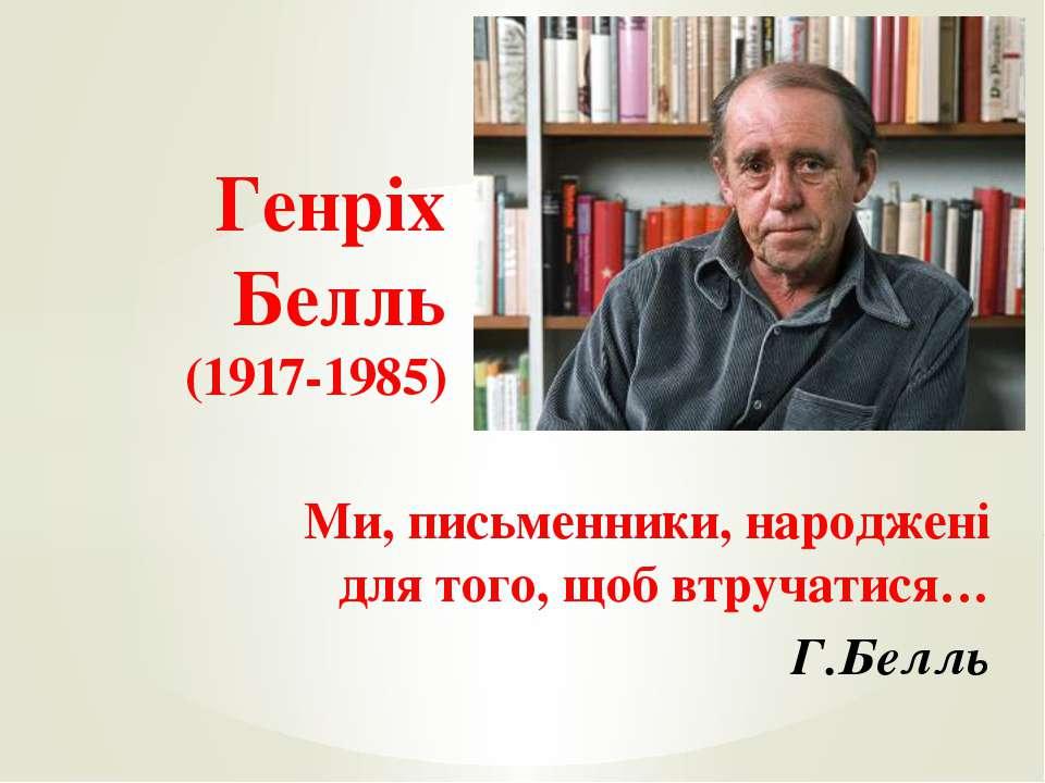 Ми, письменники, народжені для того, щоб втручатися… Г.Белль Генріх Белль (19...