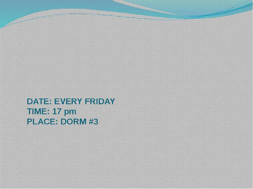 DATE: EVERY FRIDAY TIME: 17 pm PLACE: DORM #3