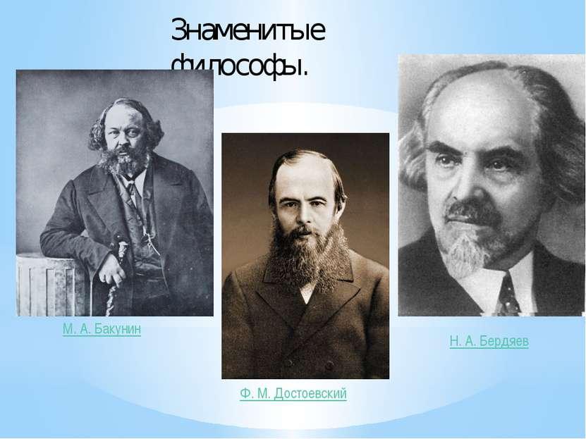 Знаменитые философы. М.А.Бакунин Ф.М.Достоевский Н.А.Бердяев