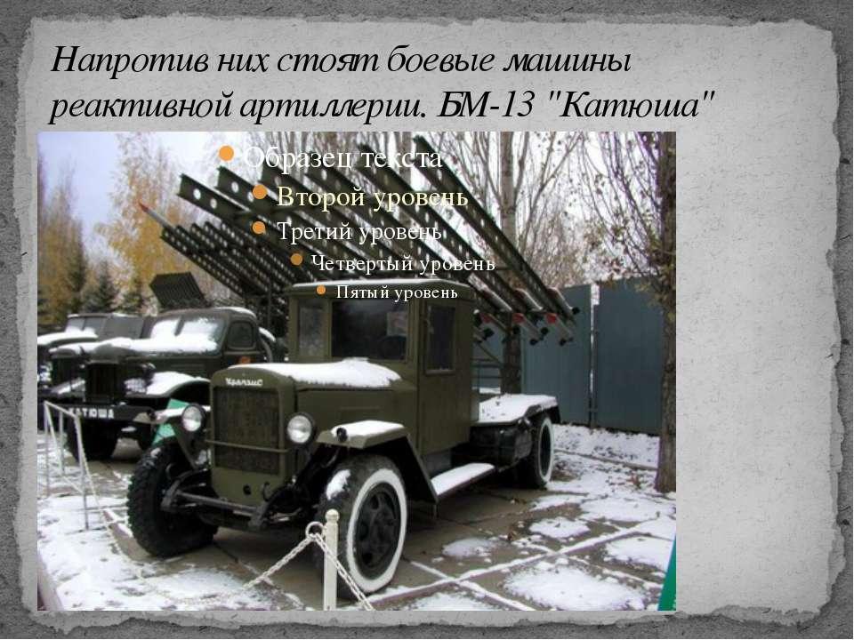"""Напротив них стоят боевые машины реактивной артиллерии. БМ-13 """"Катюша"""""""