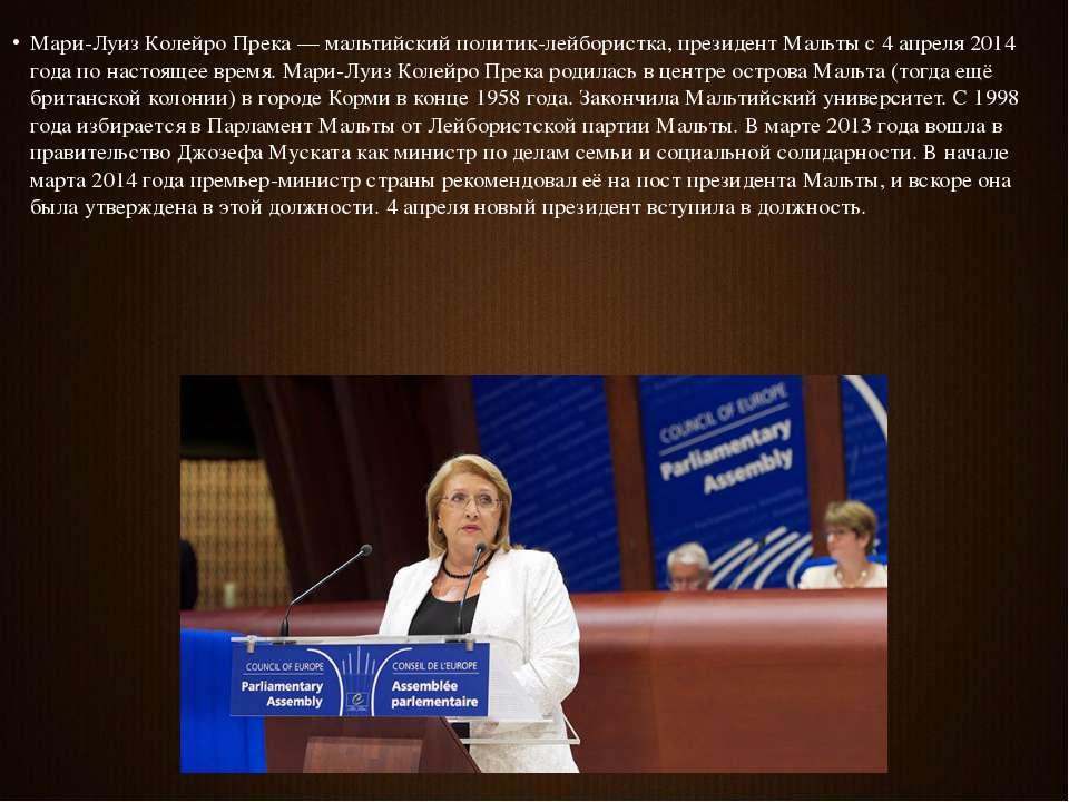 Мари-Луиз Колейро Прека — мальтийский политик-лейбористка, президент Мальты с...