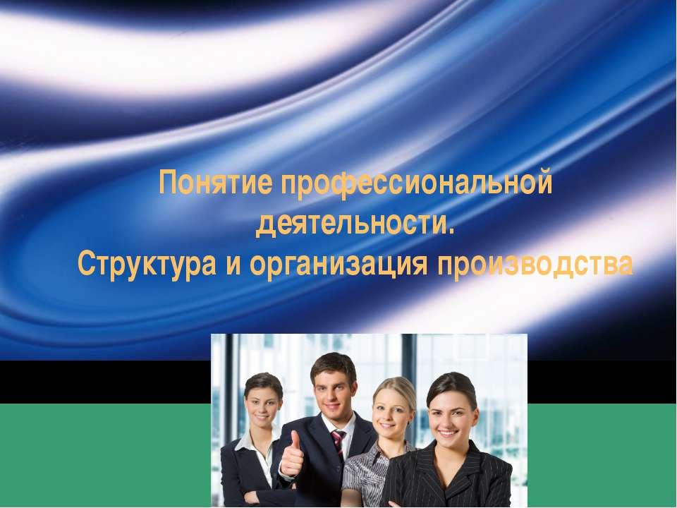 Понятие профессиональной деятельности. Структура и организация производства C...