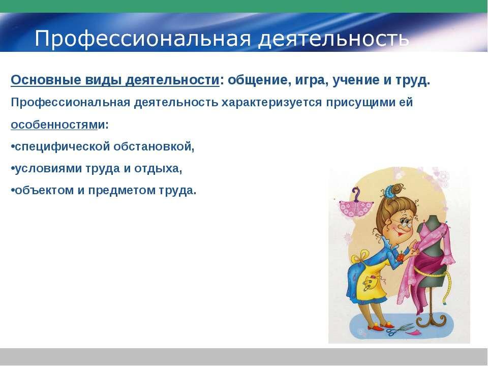 Основные виды деятельности: общение, игра, учение и труд. Профессиональная де...