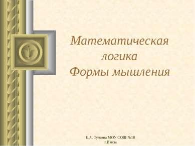 Е.А. Тулаева МОУ СОШ №18 г.Пенза Математическая логика Формы мышления