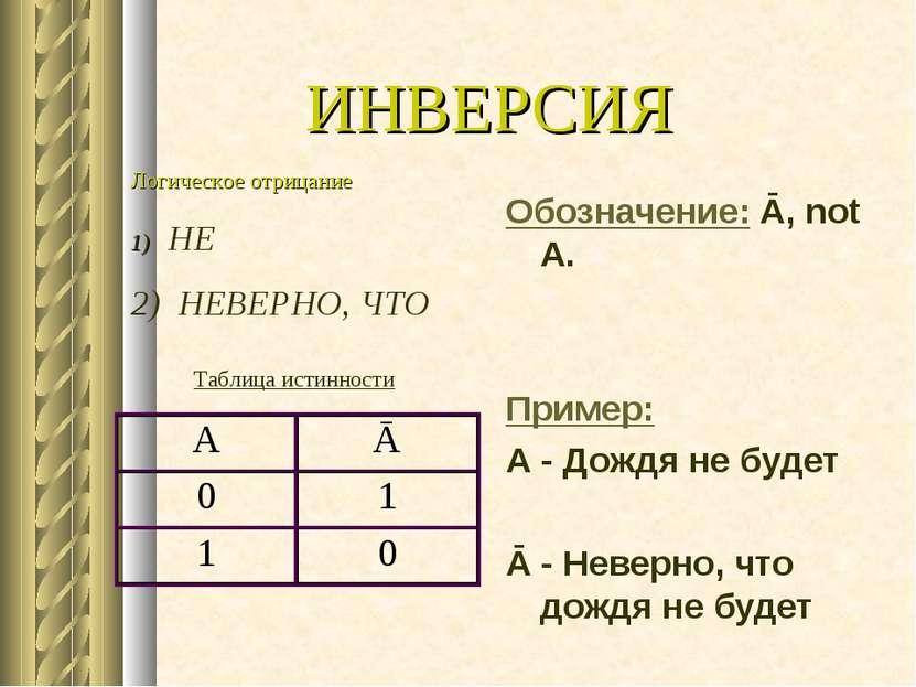 ИНВЕРСИЯ Обозначение: Ā, not A. Пример: А - Дождя не будет Ā - Неверно, что д...