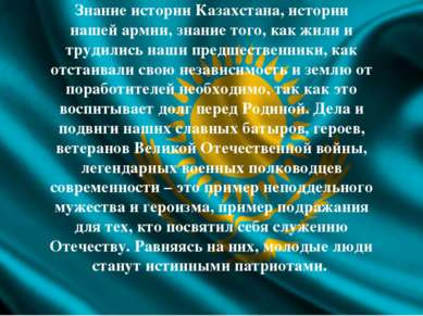Знание истории Казахстана, истории нашей армии, знание того, как жили и труди...