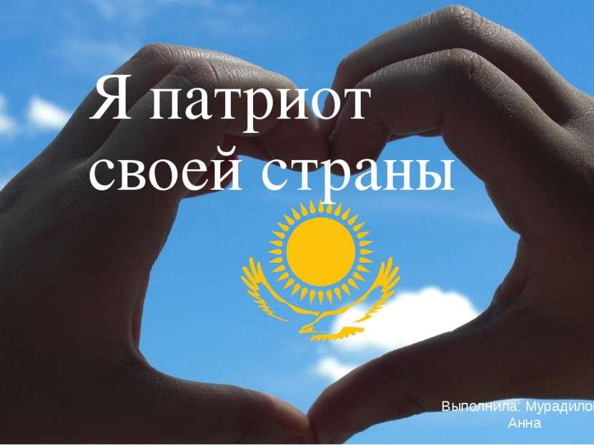 Я патриот своей страны Выполнила: Мурадилова Анна