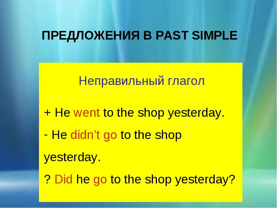 ПРЕДЛОЖЕНИЯ В PAST SIMPLE Неправильный глагол + He went to the shop yesterday...