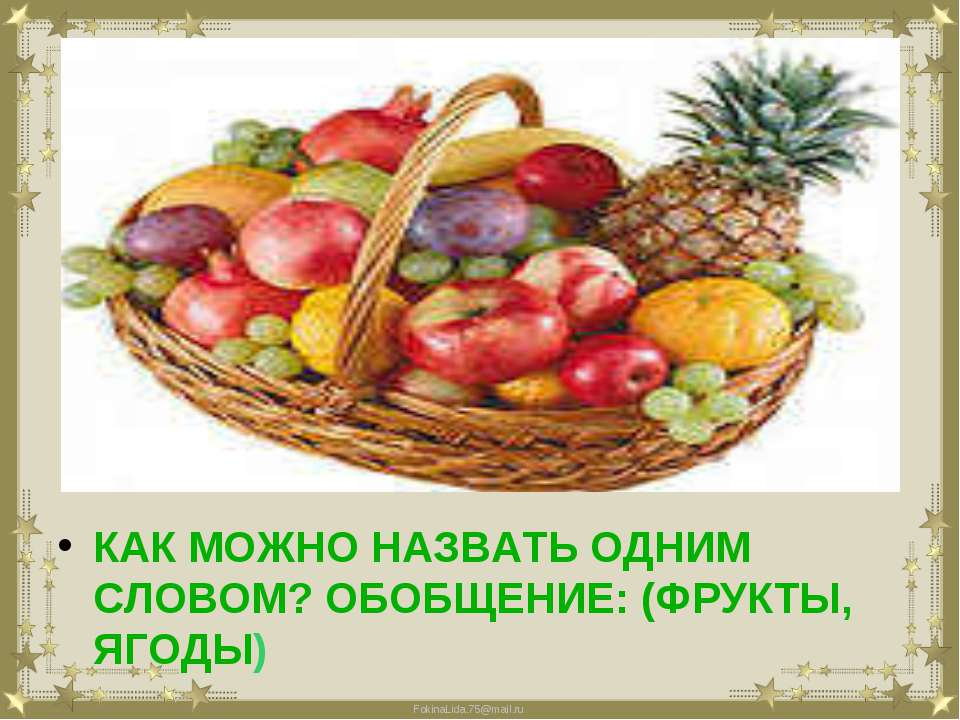 КАК МОЖНО НАЗВАТЬ ОДНИМ СЛОВОМ? ОБОБЩЕНИЕ: (ФРУКТЫ, ЯГОДЫ) FokinaLida.75@mail.ru
