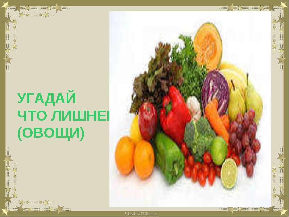 УГАДАЙ ЧТО ЛИШНЕЕ? (ОВОЩИ) FokinaLida.75@mail.ru
