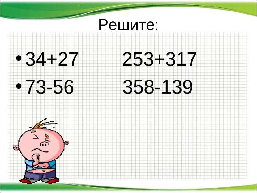 Решите: 34+27 253+317 73-56 358-139 http://aida.ucoz.ru