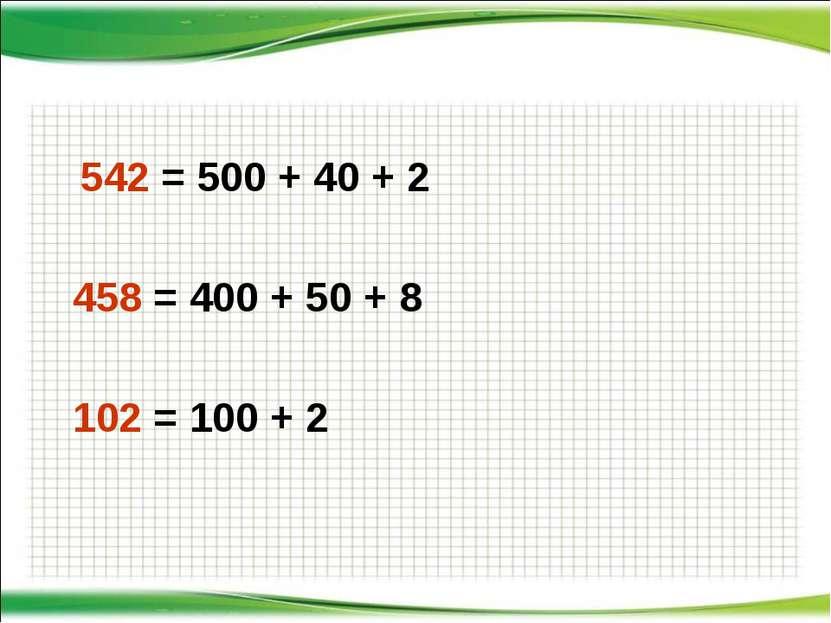 542 = 500 + 40 + 2 458 = 400 + 50 + 8 102 = 100 + 2 http://aida.ucoz.ru