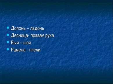 Долонь – ладонь Десница- правая рука Выя – шея Рамена - плечи