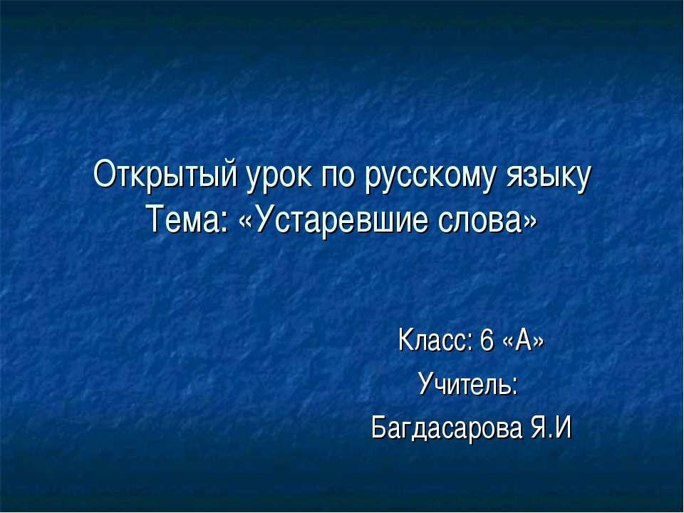 Открытый урок по русскому языку Тема: «Устаревшие слова» Класс: 6 «А» Учитель...