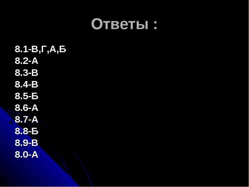 Ответы : 8.1-В,Г,А,Б 8.2-А 8.3-В 8.4-В 8.5-Б 8.6-А 8.7-А 8.8-Б 8.9-В 8.0-А
