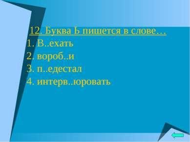 12. Буква Ь пишется в слове… 1. В..ехать 2. вороб..и 3. п..едестал 4. интерв....