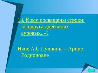 13. Кому посвящены строки: «Подруга дней моих суровых..»? Няне А.С.Пушкина – ...