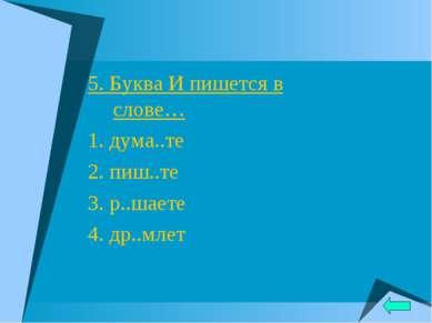 5. Буква И пишется в слове… 1. дума..те 2. пиш..те 3. р..шаете 4. др..млет