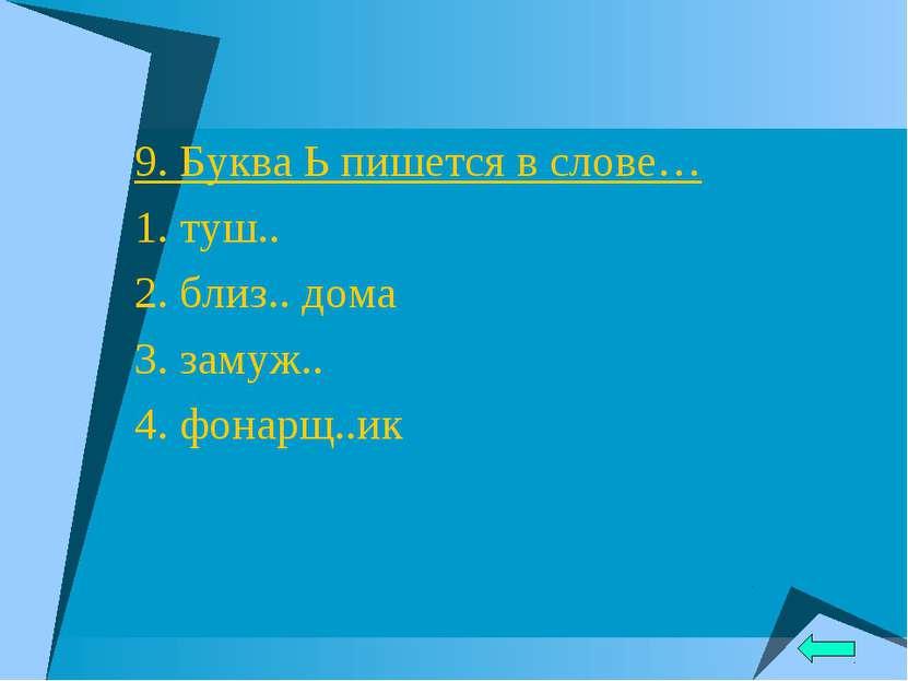 9. Буква Ь пишется в слове… 1. туш.. 2. близ.. дома 3. замуж.. 4. фонарщ..ик