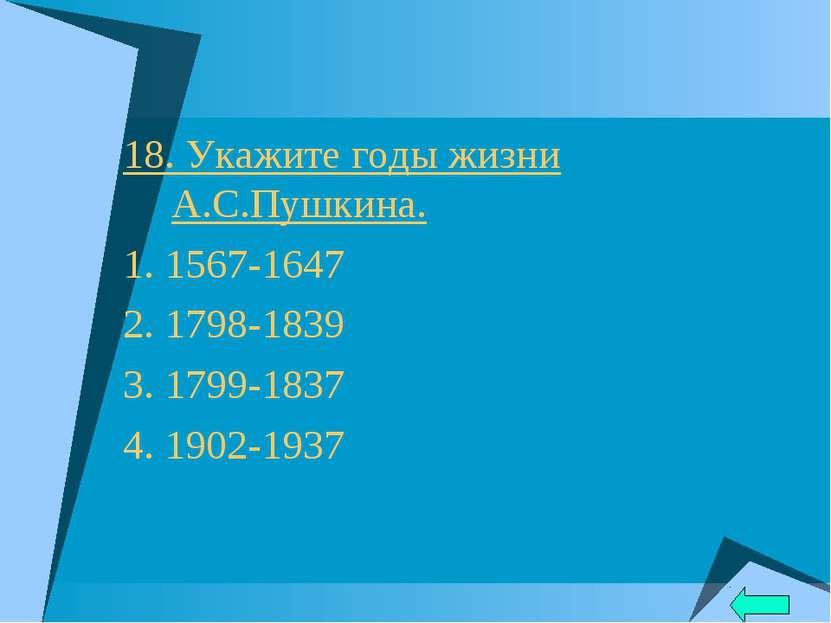 18. Укажите годы жизни А.С.Пушкина. 1. 1567-1647 2. 1798-1839 3. 1799-1837 4....
