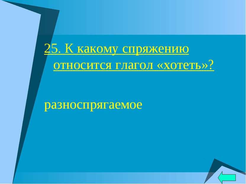 25. К какому спряжению относится глагол «хотеть»? разноспрягаемое