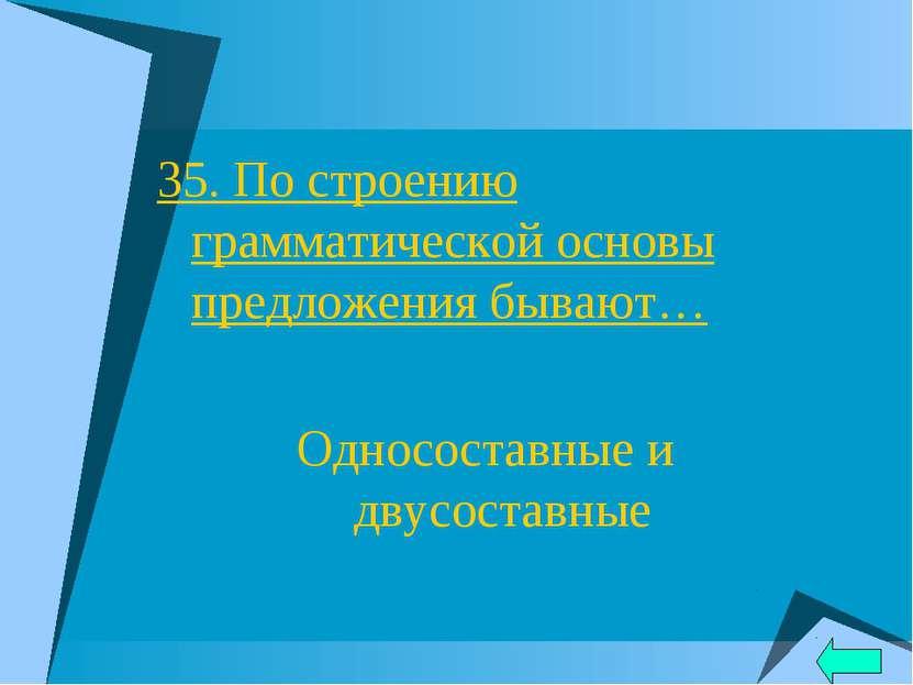 35. По строению грамматической основы предложения бывают… Односоставные и дву...