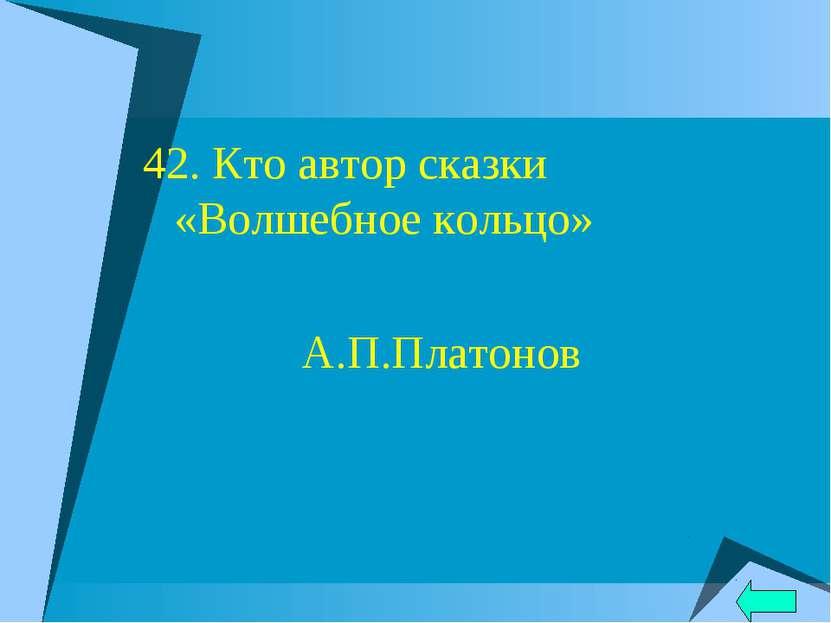 42. Кто автор сказки «Волшебное кольцо» А.П.Платонов
