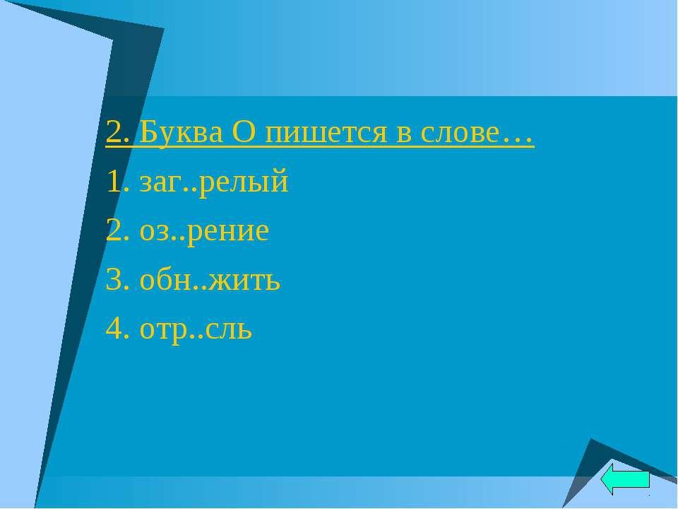 2. Буква О пишется в слове… 1. заг..релый 2. оз..рение 3. обн..жить 4. отр..сль