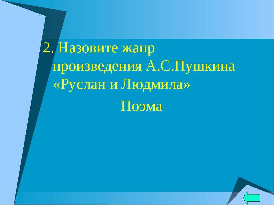 2. Назовите жанр произведения А.С.Пушкина «Руслан и Людмила» Поэма