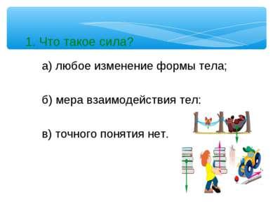 1. Что такое сила? а) любое изменение формы тела; б) мера взаимодействия тел;...