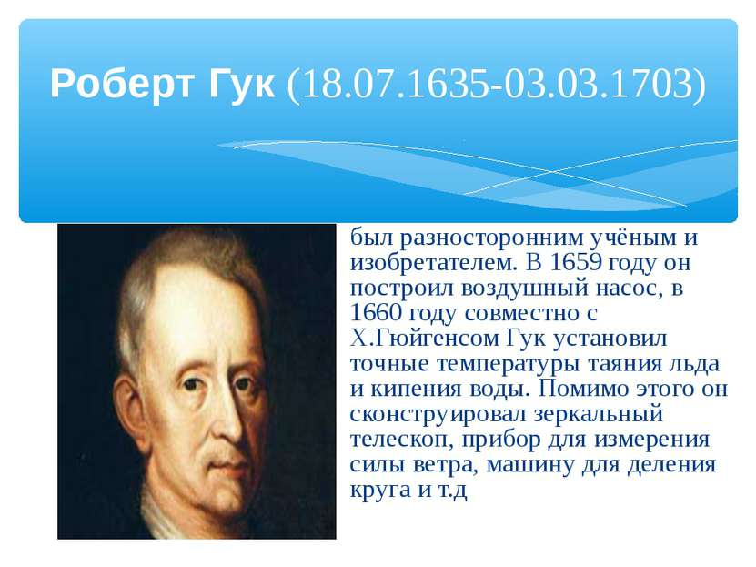 Роберт Гук (18.07.1635-03.03.1703) был разносторонним учёным и изобретателем....