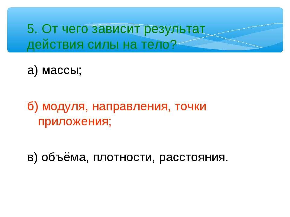 5. От чего зависит результат действия силы на тело? а) массы; б) модуля, напр...
