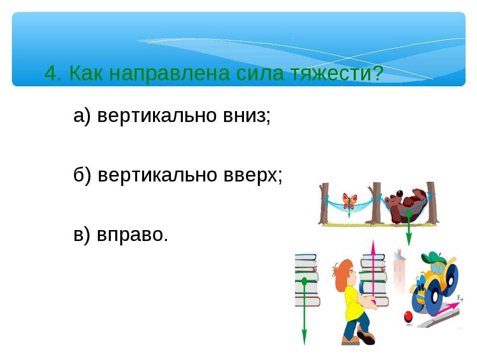 4. Как направлена сила тяжести? а) вертикально вниз; б) вертикально вверх; в)...