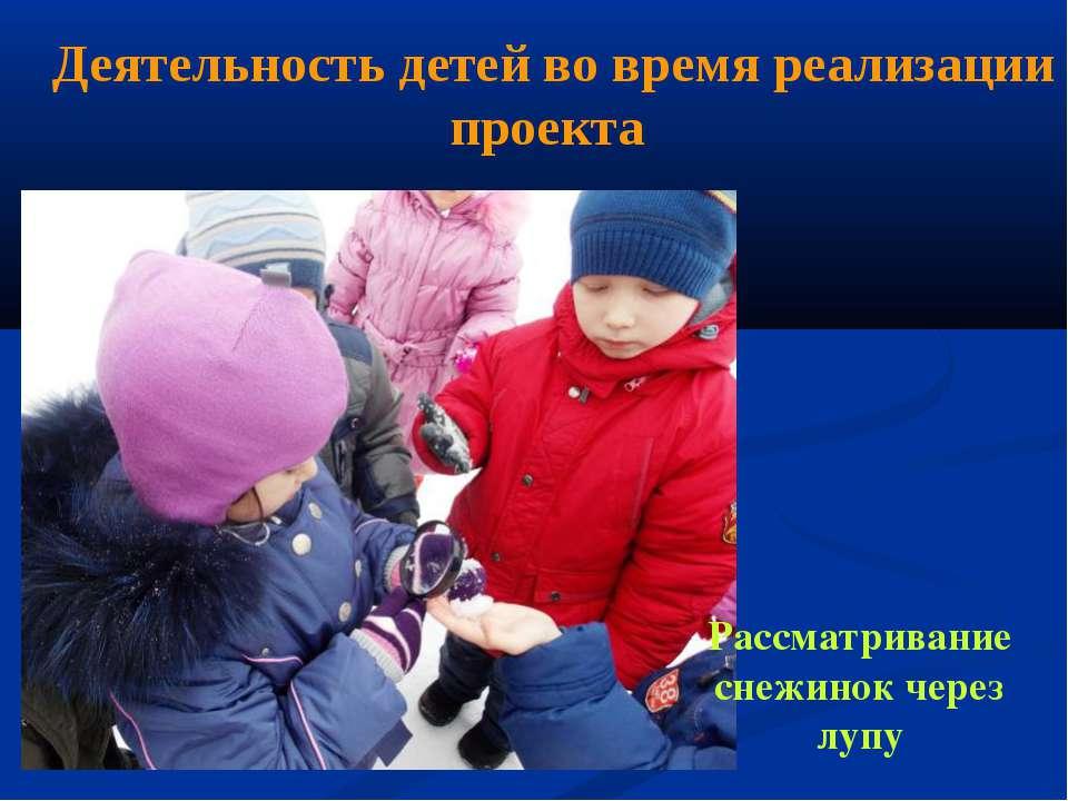 Деятельность детей во время реализации проекта Рассматривание снежинок через ...