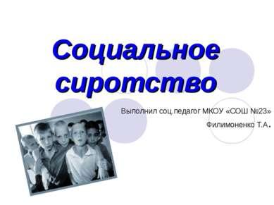 Социальное сиротство Выполнил соц.педагог МКОУ «СОШ №23» Филимоненко Т.А.