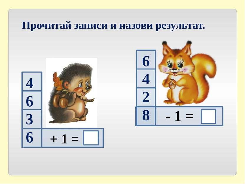 - 1 = Прочитай записи и назови результат. 4 6 3 6 + 1 = 6 4 2 8