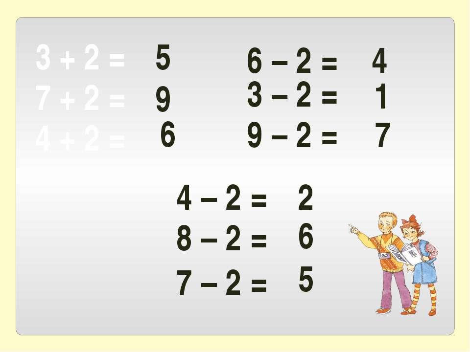 3 + 2 = 7 + 2 = 4 + 2 = 6 – 2 = 3 – 2 = 9 – 2 = 5 9 6 4 1 7 4 – 2 = 8 – 2 = 7...