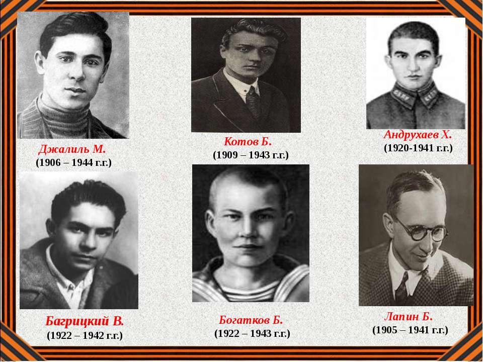 Джалиль М. (1906 – 1944 г.г.) Котов Б. (1909 – 1943 г.г.) Багрицкий В. (1922 ...