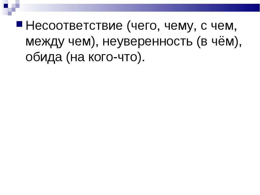 Несоответствие (чего, чему, с чем, между чем), неуверенность (в чём), обида (...