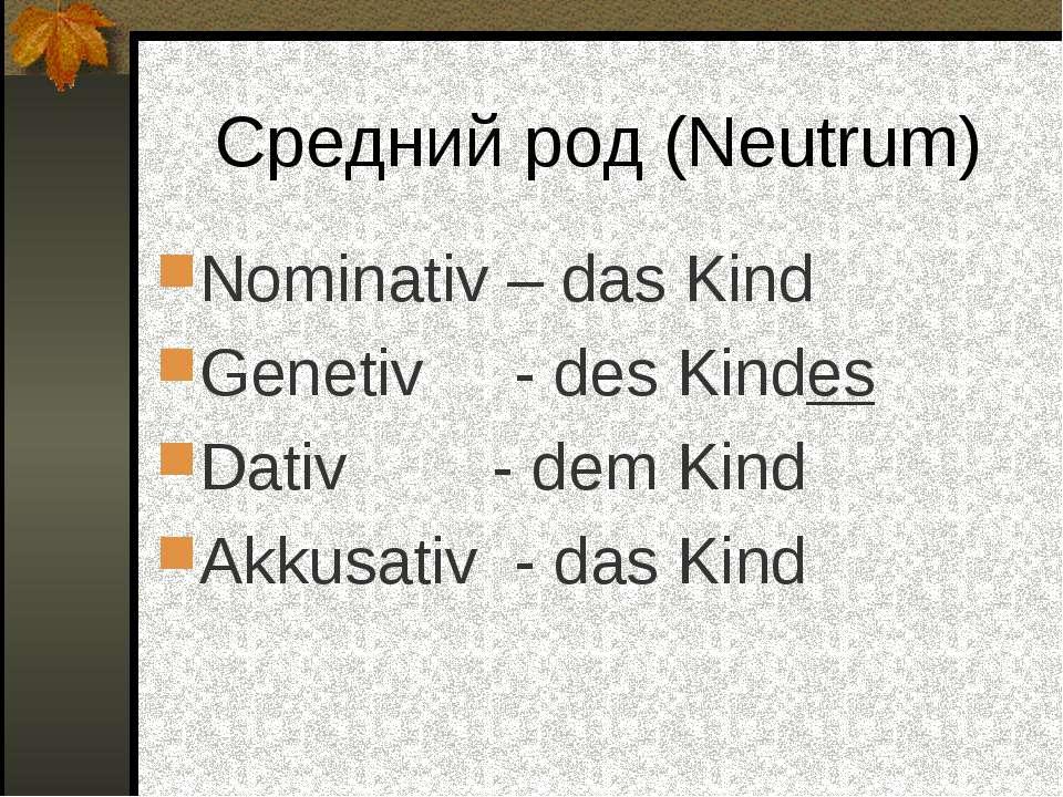 Средний род (Neutrum) Nominativ – das Kind Genetiv - des Kindes Dativ - dem K...
