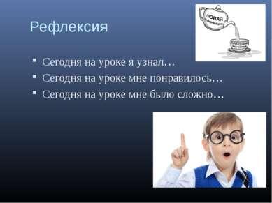 Рефлексия Сегодня на уроке я узнал… Сегодня на уроке мне понравилось… Сегодня...