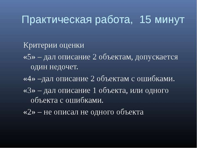 Практическая работа, 15 минут Критерии оценки «5» – дал описание 2 объектам, ...