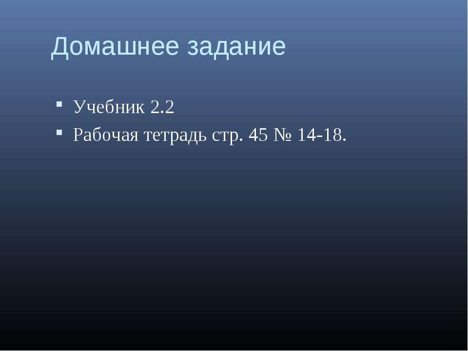 Домашнее задание Учебник 2.2 Рабочая тетрадь стр. 45 № 14-18.